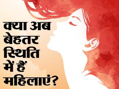 क्या अब बेहतर स्थिति में हैं महिलाएं?