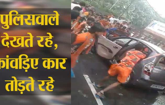 पुलिसवाले देखते रहे, कांवड़िए कार तोड़ते रहे