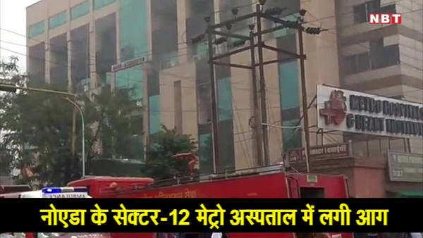 सेक्टर 12 के मेट्रो अस्पताल में भयानक आग