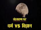 चंद्र ग्रहण: इन बातों पर धर्म-विज्ञान की लड़ाई
