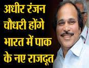 अधीर रंजन चौधरी होंगे भारत में पाक के नए राजदूत!