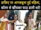 सोशल स्यापा: डाकिए पर भड़की महिला, फाड़ डाली शर्ट