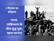 3 दिसंबर: भारत-पाकिस्तान में युद्ध शुरू