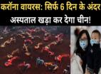 करॉना: 6 दिन में अस्पताल खड़ा कर देगा चीन!