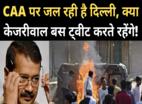 CAA पर जल रही दिल्ली, सिर्फ ट्वीट कर रहे केजरीवाल!