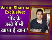 Varun Sharma Exclusive: 'पेंट के डब्बे में भी खाया है खाना'