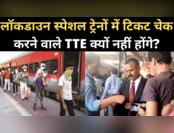 लॉकडाउन स्पेशल ट्रेनों में क्यों नहीं होंगे TTE?