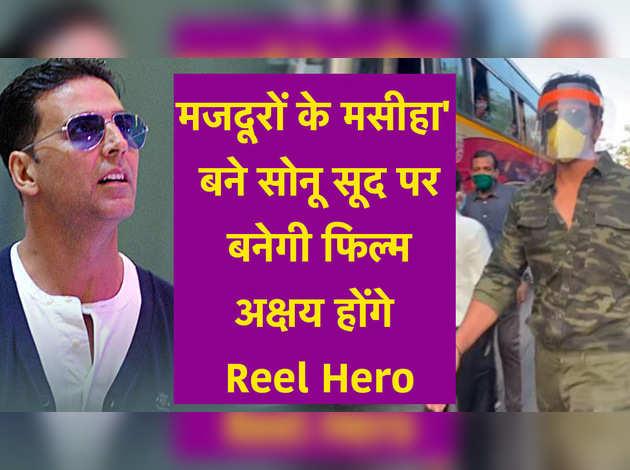 'मजदूरों के मसीहा' बने सोनू सूद पर बनेगी फिल्म,अक्षय होंगे Reel Hero
