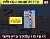 अपार्टमेंट की छत से लटकी लड़की, लोगों ने बचाया