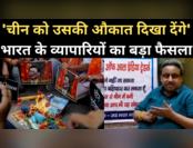 चीन के खिलाफ एकजुट हुए भारत के व्यापारी, बड़ा फैसला