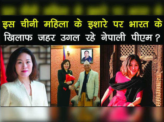इस चीनी महिला के इशारे पर भारत के खिलाफ जहर उगल रहे नेपाली पीएम?