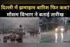 जानें, दिल्ली-एनसीआर में झमाझम बारिश फिर कब