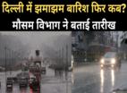 जानिए, दिल्ली में झमाझम बारिश फिर कब