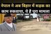 नेपाल ने अब बिहार में सड़क निर्माण रुकवाया