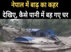 नेपाल में बाढ़ का कहर, पानी में बह गए घर