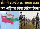 भारत-चीन में फिर होगी बात, क्या मानेगा ड्रैगन?