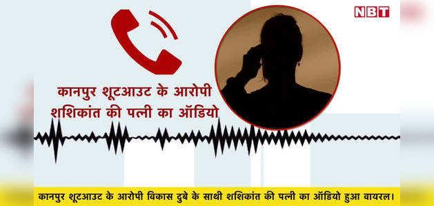 कानपुर शूटआउट के आरोपी की पत्नी का ऑडियो वायरल, बताई पूरी कहानी