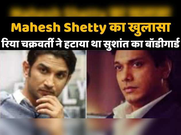 Mahesh Shetty revealed: Rhea Chakraborty removed Sushant's bodyguard