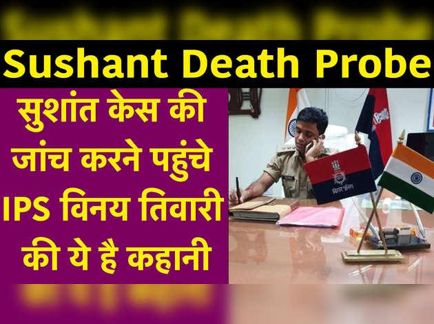 Sushant Death Probe: सुशांत केस की जांच करने पहुंचे IPS विनय तिवारी की ये है कहानी