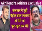 Akhilendra Mishra Exclusive: Salman Khan ने मुझे पेट्रोल डाल जलाया तो मेरी मां फूट-फूट कर रोई