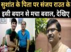 सुशांत के पिता पर जो कहा वो सच: संजय राउत