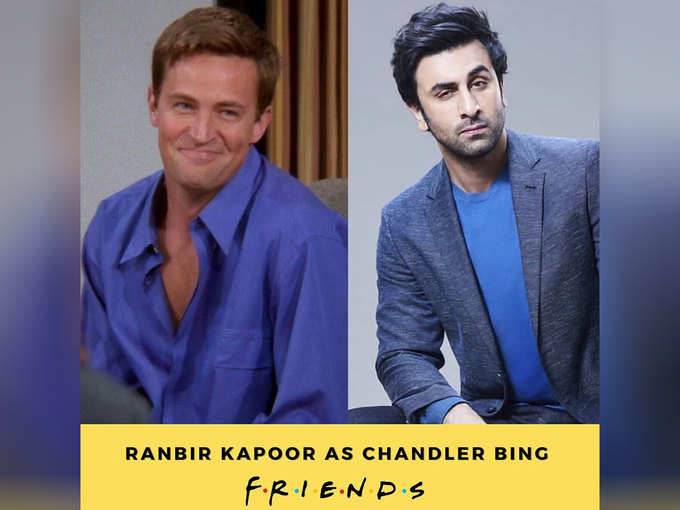 Chandler Bing-Ranbir Kapoor